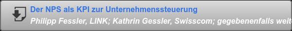 Der NPS als KPI zur Unternehmenssteuerung Philipp Fessler, LINK; Kathrin Gessler, Swisscom; gegebenenfalls weitere